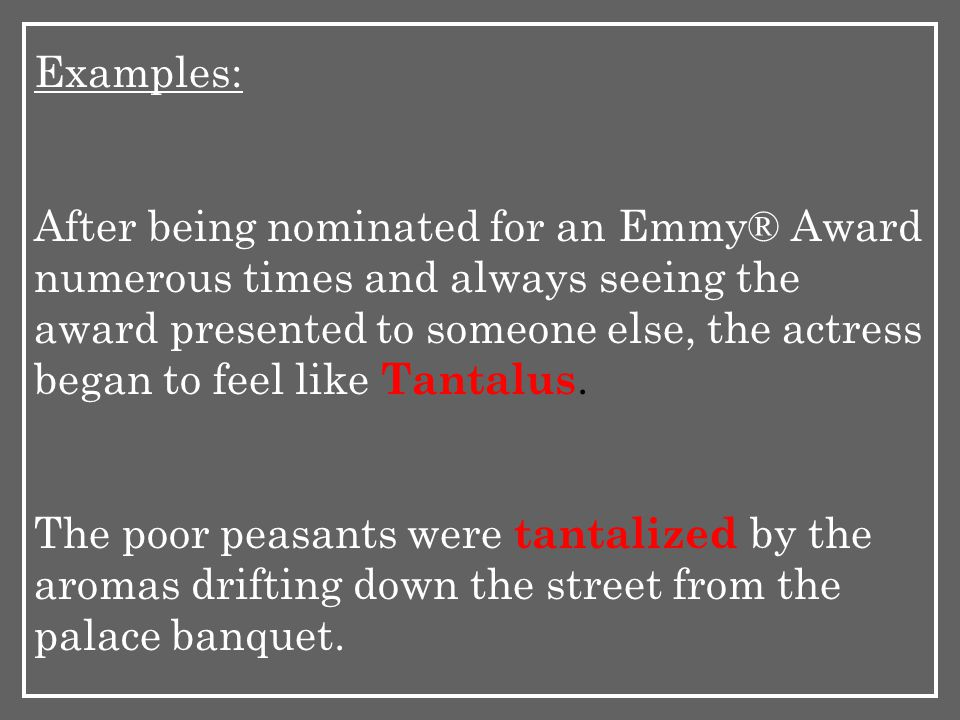 Examples: After being nominated for an Emmy® Award numerous times and always seeing the award presented to someone else, the actress began to feel like Tantalus.