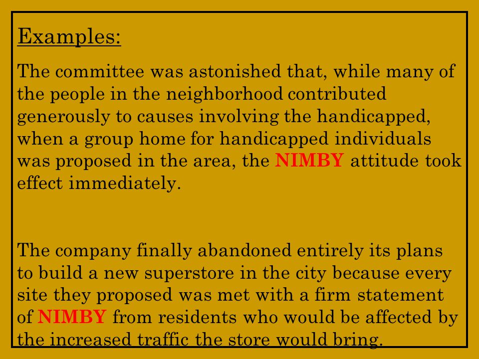 Examples: The committee was astonished that, while many of the people in the neighborhood contributed generously to causes involving the handicapped, when a group home for handicapped individuals was proposed in the area, the NIMBY attitude took effect immediately.