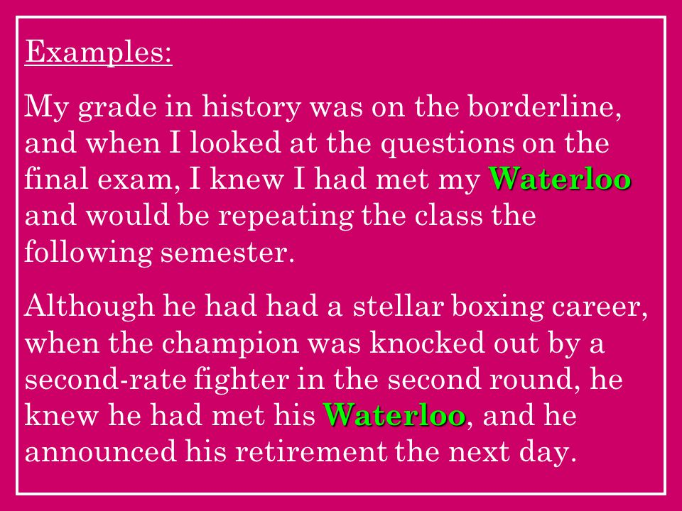 Examples: Waterloo My grade in history was on the borderline, and when I looked at the questions on the final exam, I knew I had met my Waterloo and would be repeating the class the following semester.