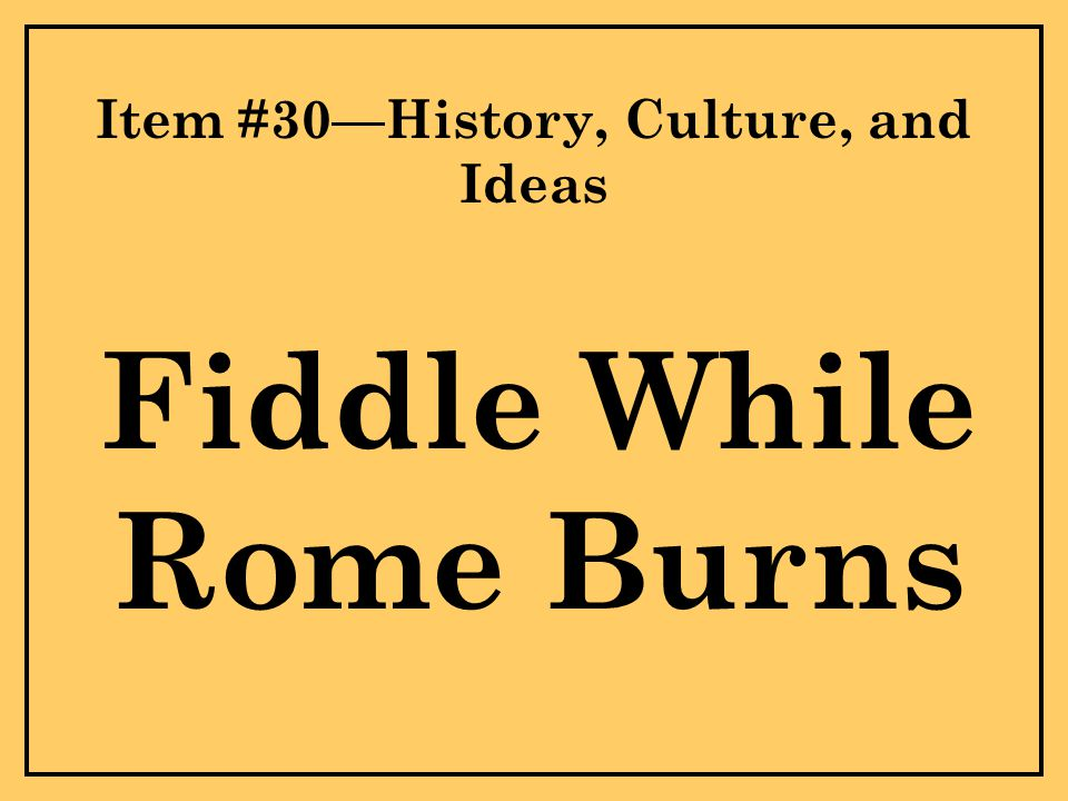 Item #30—History, Culture, and Ideas Fiddle While Rome Burns