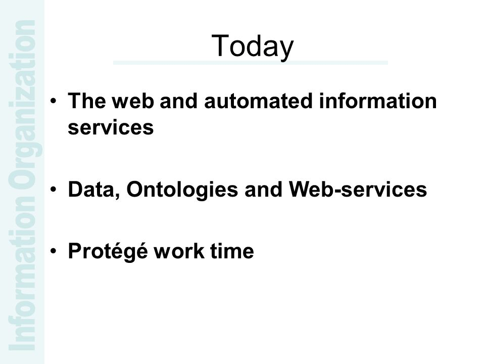 Today The web and automated information services Data, Ontologies and Web-services Protégé work time