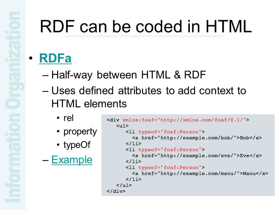 RDF can be coded in HTML RDFa –Half-way between HTML & RDF –Uses defined attributes to add context to HTML elements rel property typeOf –ExampleExample