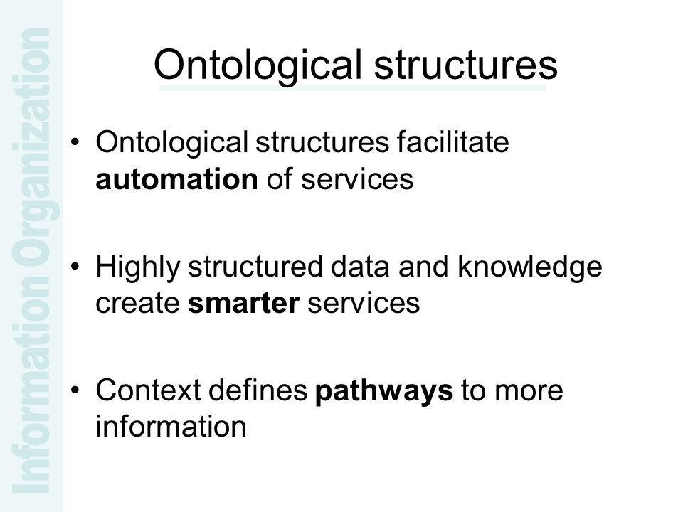 Ontological structures Ontological structures facilitate automation of services Highly structured data and knowledge create smarter services Context defines pathways to more information