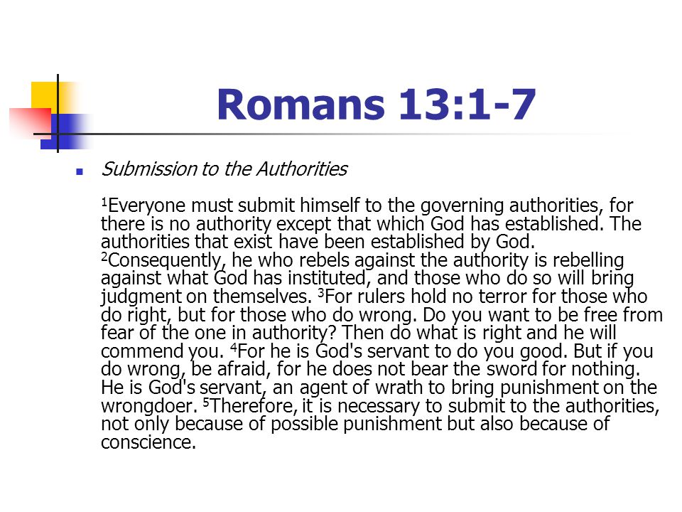 Romans 13:1-7 Submission to the Authorities 1 Everyone must submit himself to the governing authorities, for there is no authority except that which God has established.