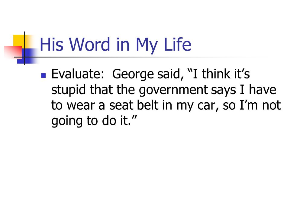 His Word in My Life Evaluate: George said, I think it's stupid that the government says I have to wear a seat belt in my car, so I'm not going to do it.