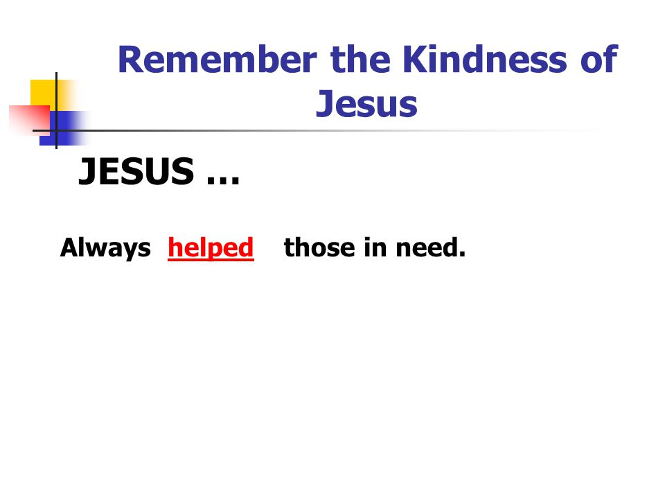 Remember the Kindness of Jesus JESUS … helpedAlwaysthose in need.