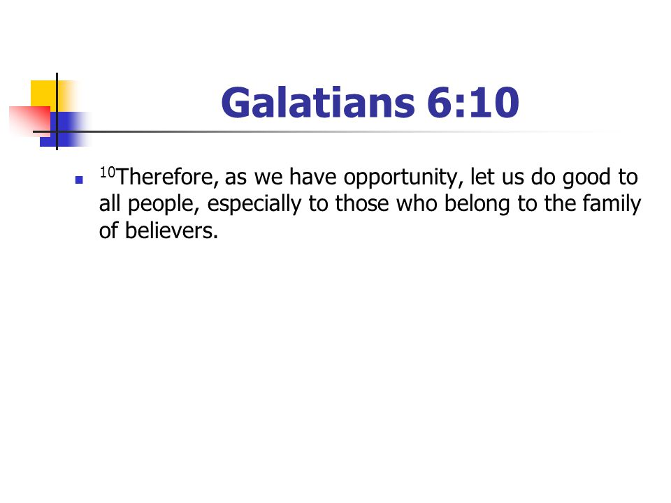 Galatians 6:10 10 Therefore, as we have opportunity, let us do good to all people, especially to those who belong to the family of believers.