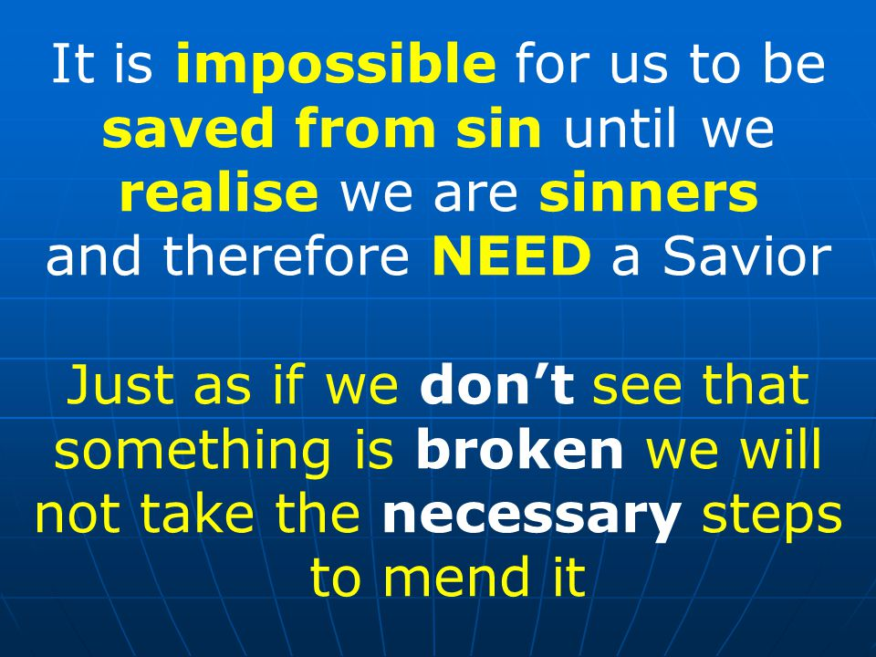 It is impossible for us to be saved from sin until we realise we are sinners and therefore NEED a Savior Just as if we don't see that something is broken we will not take the necessary steps to mend it