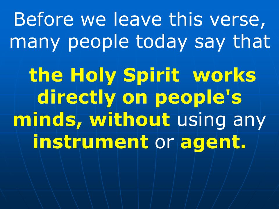 Before we leave this verse, many people today say that the Holy Spirit works directly on people s minds, without using any instrument or agent.