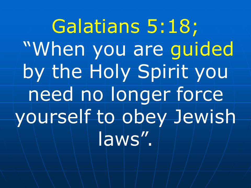 Galatians 5:18; When you are guided by the Holy Spirit you need no longer force yourself to obey Jewish laws .
