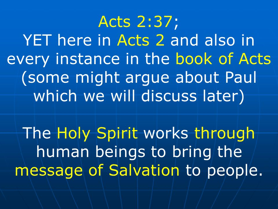 Acts 2:37; YET here in Acts 2 and also in every instance in the book of Acts (some might argue about Paul which we will discuss later) The Holy Spirit works through human beings to bring the message of Salvation to people.