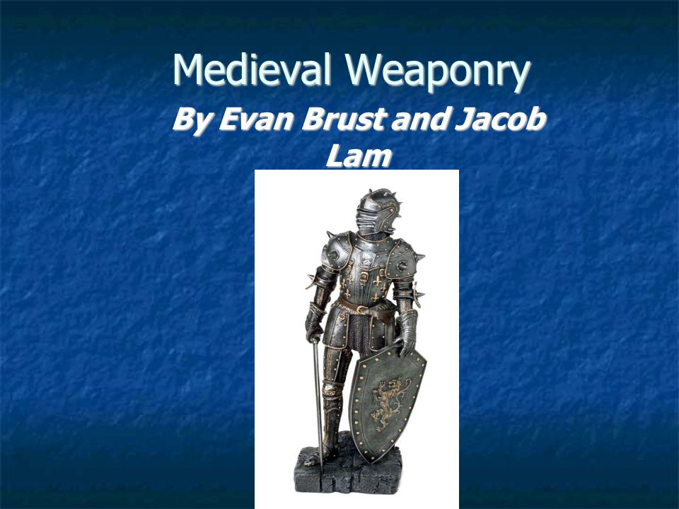 Medieval Weaponry By Evan Brust and Jacob Lam