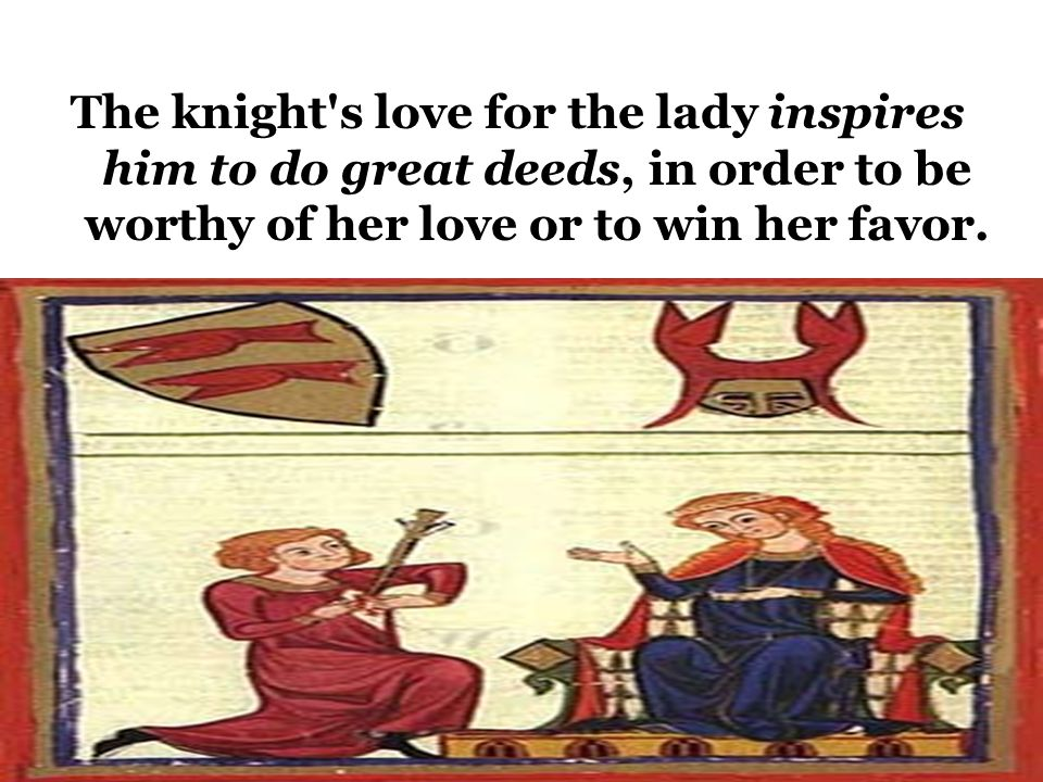 The Ideal of Courtly Love This relationship was modeled on the feudal relationship between a knight and his liege lord.