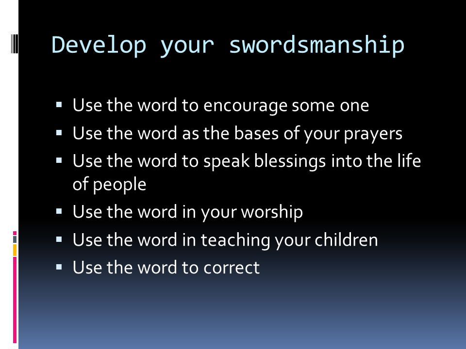 Develop your swordsmanship  Use the word to encourage some one  Use the word as the bases of your prayers  Use the word to speak blessings into the life of people  Use the word in your worship  Use the word in teaching your children  Use the word to correct