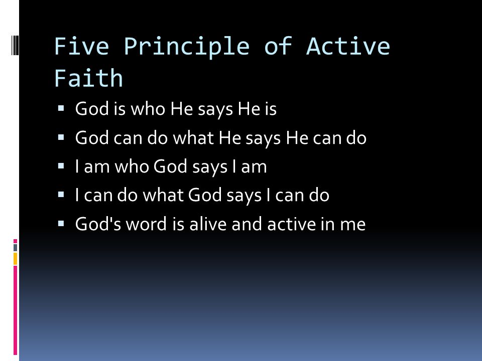 Five Principle of Active Faith  God is who He says He is  God can do what He says He can do  I am who God says I am  I can do what God says I can do  God s word is alive and active in me