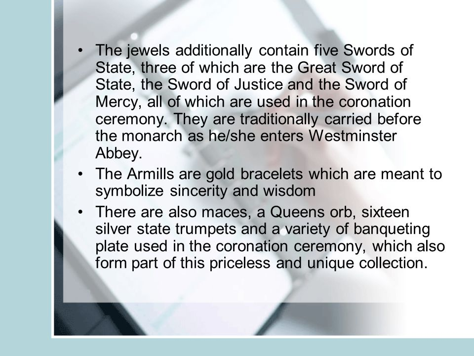 The jewels additionally contain five Swords of State, three of which are the Great Sword of State, the Sword of Justice and the Sword of Mercy, all of which are used in the coronation ceremony.