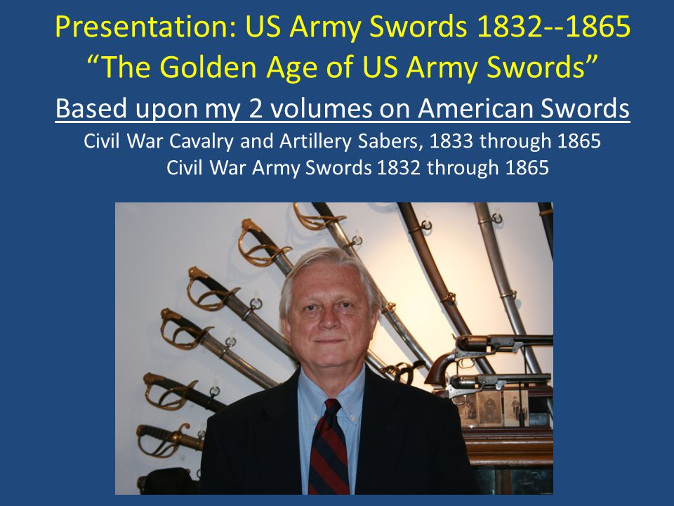 "Presentation: US Army Swords 1832--1865 ""The Golden Age of US Army Swords"" Based upon my 2 volumes on American Swords Civil War Cavalry and Artillery"