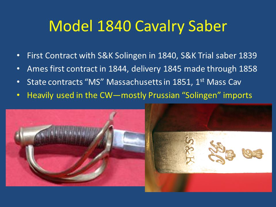 Model 1840 Cavalry Saber First Contract with S&K Solingen in 1840, S&K Trial saber 1839 Ames first contract in 1844, delivery 1845 made through 1858 State contracts MS Massachusetts in 1851, 1 st Mass Cav Heavily used in the CW—mostly Prussian Solingen imports