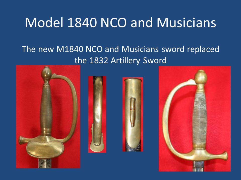 Model 1840 NCO and Musicians The new M1840 NCO and Musicians sword replaced the 1832 Artillery Sword
