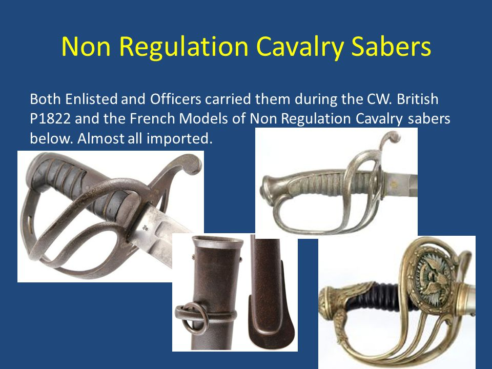Non Regulation Cavalry Sabers Both Enlisted and Officers carried them during the CW. British P1822 and the French Models of Non Regulation Cavalry sab