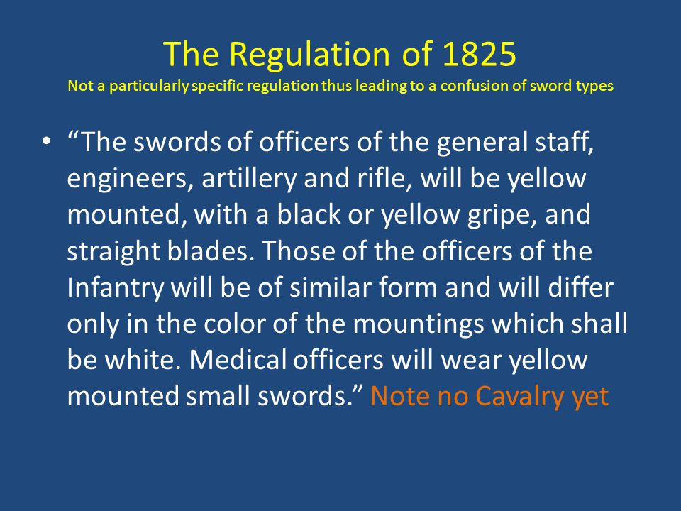 The Regulation of 1825 Not a particularly specific regulation thus leading to a confusion of sword types The swords of officers of the general staff, engineers, artillery and rifle, will be yellow mounted, with a black or yellow gripe, and straight blades.