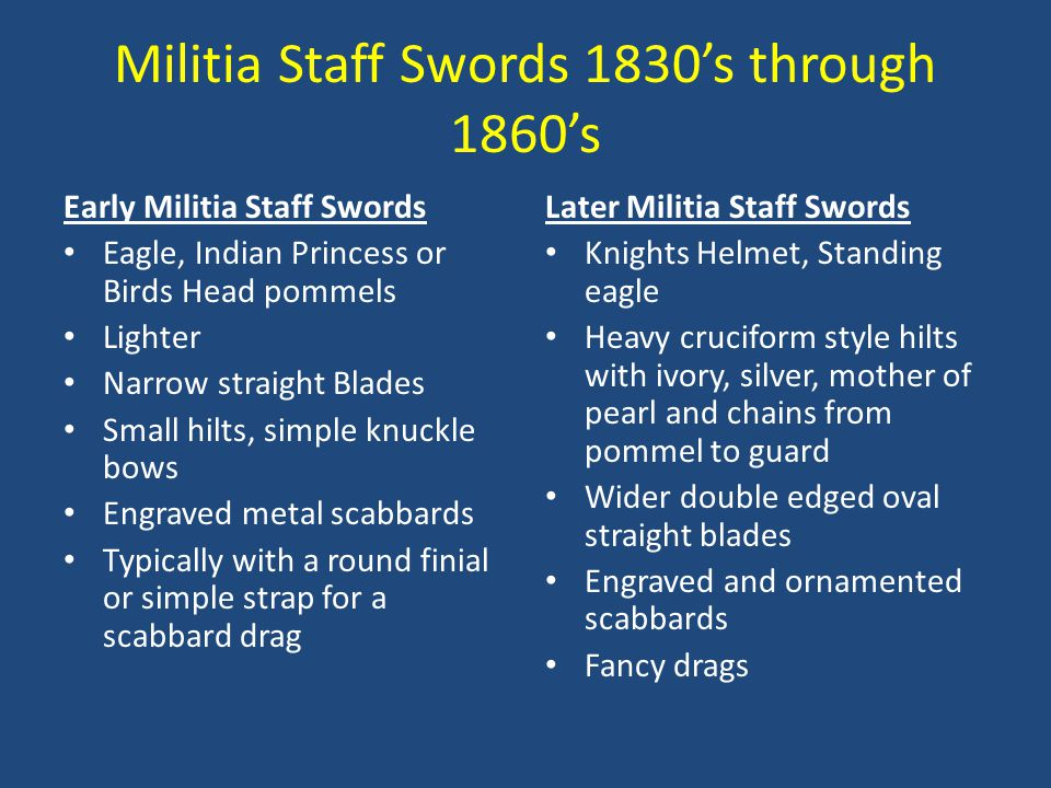 Militia Staff Swords 1830's through 1860's Early Militia Staff Swords Eagle, Indian Princess or Birds Head pommels Lighter Narrow straight Blades Small hilts, simple knuckle bows Engraved metal scabbards Typically with a round finial or simple strap for a scabbard drag Later Militia Staff Swords Knights Helmet, Standing eagle Heavy cruciform style hilts with ivory, silver, mother of pearl and chains from pommel to guard Wider double edged oval straight blades Engraved and ornamented scabbards Fancy drags