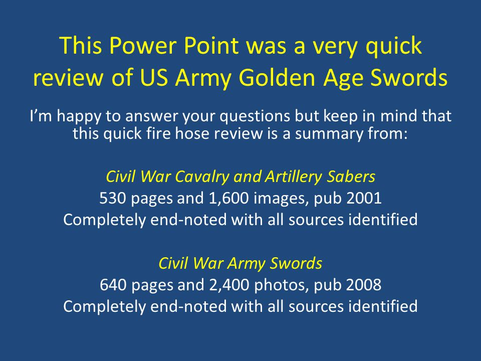 This Power Point was a very quick review of US Army Golden Age Swords I'm happy to answer your questions but keep in mind that this quick fire hose re