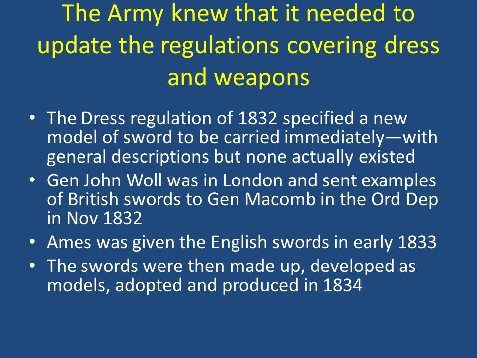 The Army knew that it needed to update the regulations covering dress and weapons The Dress regulation of 1832 specified a new model of sword to be carried immediately—with general descriptions but none actually existed Gen John Woll was in London and sent examples of British swords to Gen Macomb in the Ord Dep in Nov 1832 Ames was given the English swords in early 1833 The swords were then made up, developed as models, adopted and produced in 1834