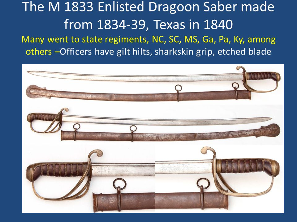 The M 1833 Enlisted Dragoon Saber made from 1834-39, Texas in 1840 Many went to state regiments, NC, SC, MS, Ga, Pa, Ky, among others –Officers have g