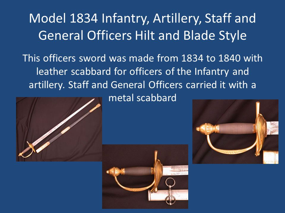 Model 1834 Infantry, Artillery, Staff and General Officers Hilt and Blade Style This officers sword was made from 1834 to 1840 with leather scabbard for officers of the Infantry and artillery.