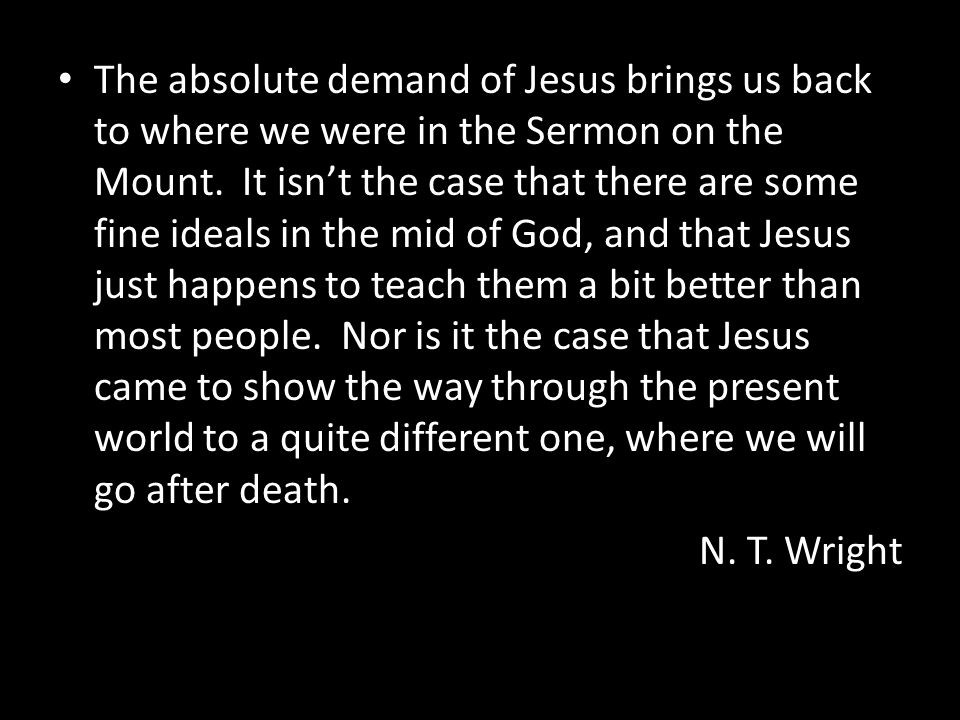 The absolute demand of Jesus brings us back to where we were in the Sermon on the Mount. It isn't the case that there are some fine ideals in the mid