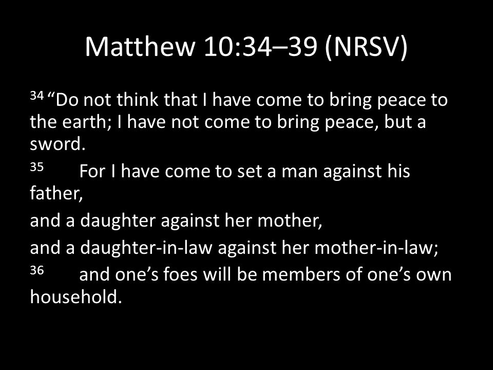 "Matthew 10:34–39 (NRSV) 34 ""Do not think that I have come to bring peace to the earth; I have not come to bring peace, but a sword. 35 For I have come"