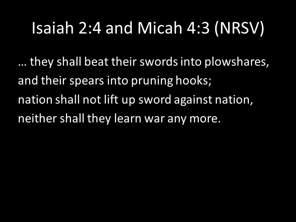Isaiah 2:4 and Micah 4:3 (NRSV) … they shall beat their swords into plowshares, and their spears into pruning hooks; nation shall not lift up sword against nation, neither shall they learn war any more.