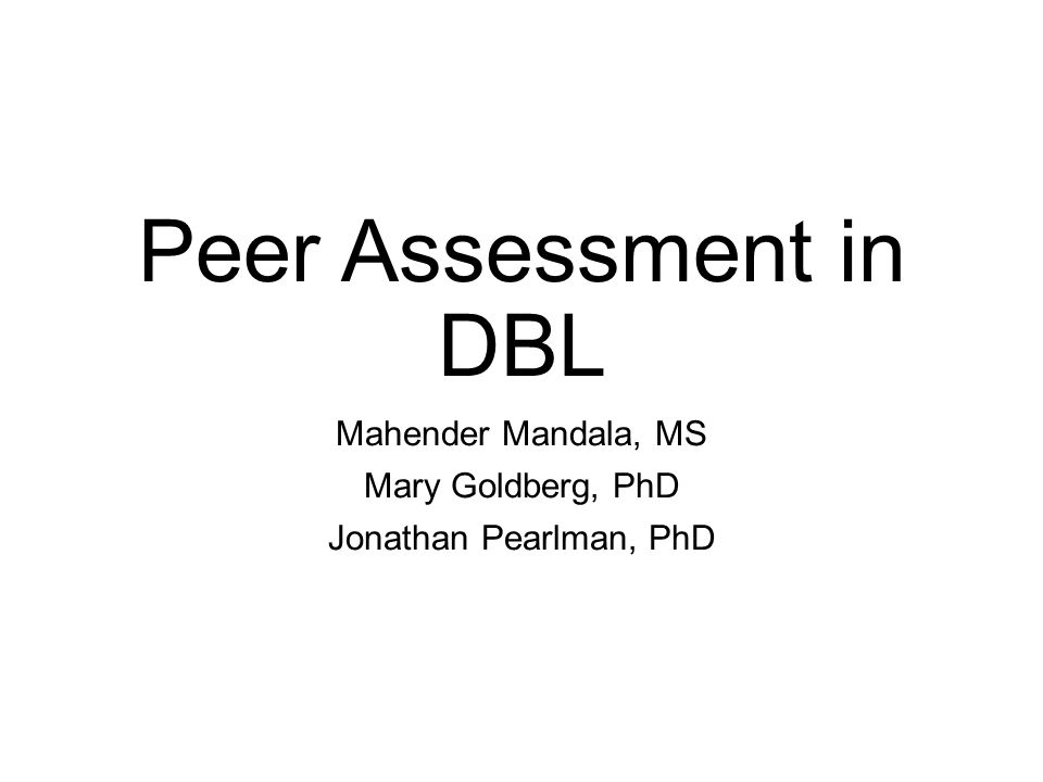 Peer Assessment in DBL Mahender Mandala, MS Mary Goldberg, PhD Jonathan Pearlman, PhD