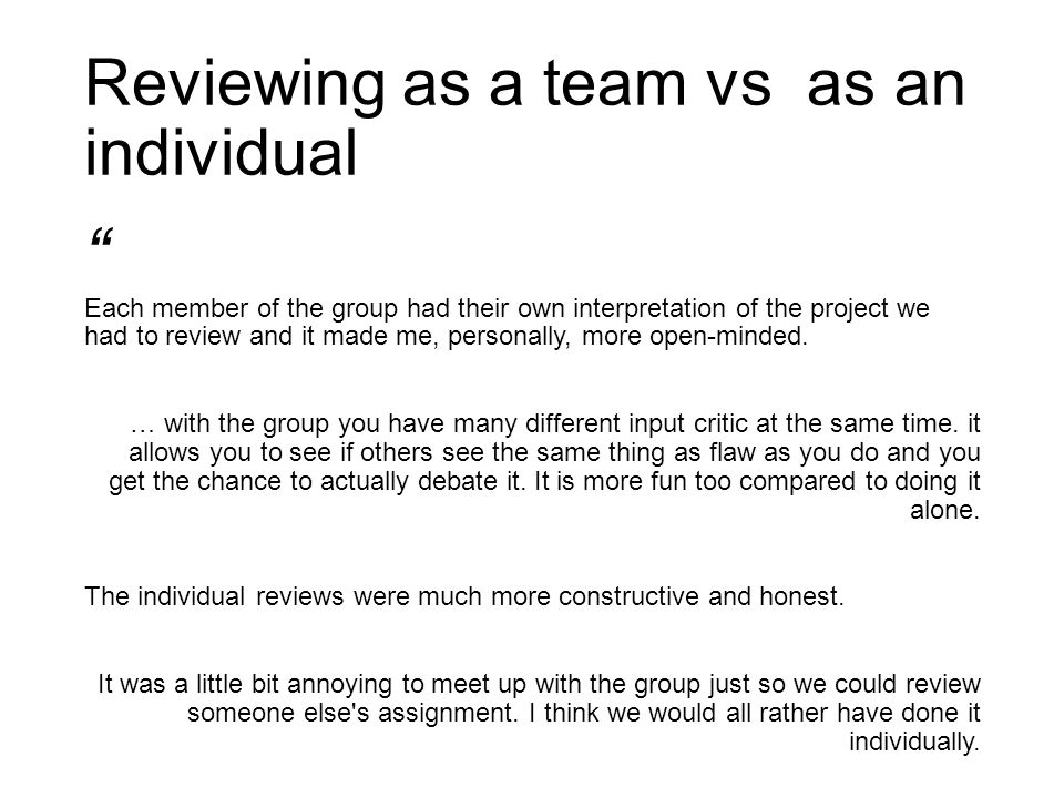 Reviewing as a team vs as an individual Each member of the group had their own interpretation of the project we had to review and it made me, personally, more open-minded.