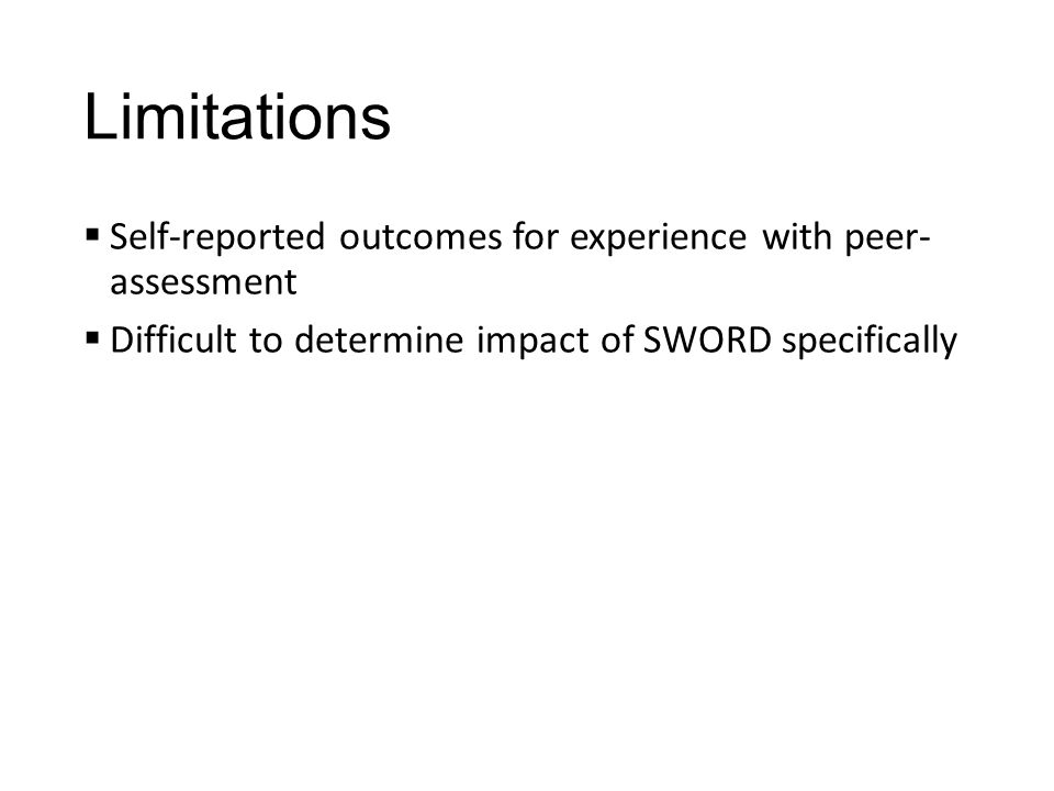 Limitations  Self-reported outcomes for experience with peer- assessment  Difficult to determine impact of SWORD specifically