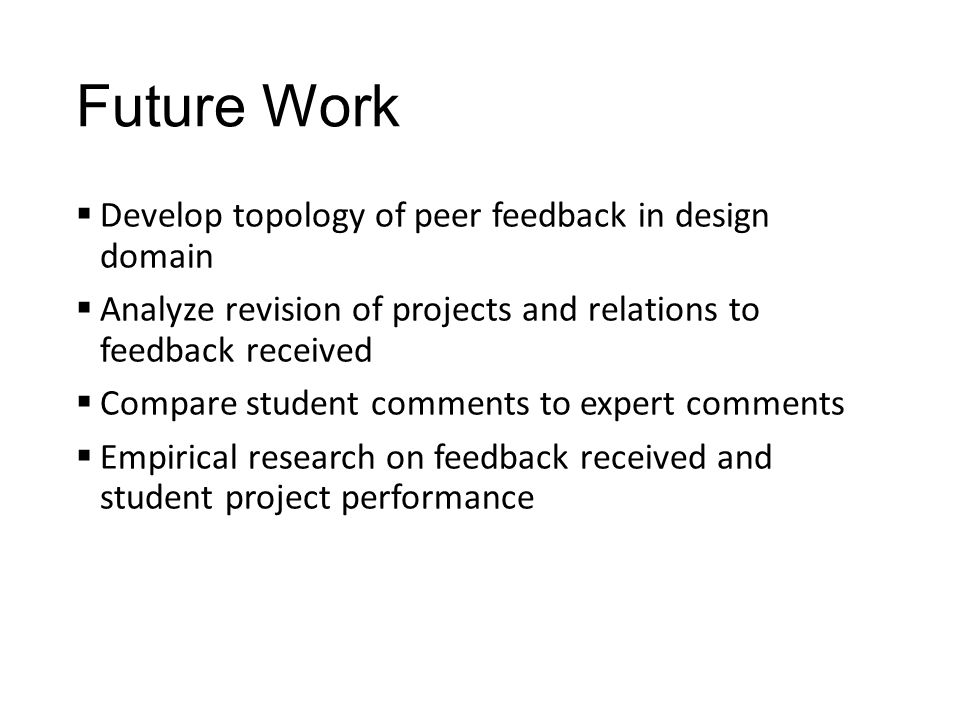 Future Work  Develop topology of peer feedback in design domain  Analyze revision of projects and relations to feedback received  Compare student comments to expert comments  Empirical research on feedback received and student project performance