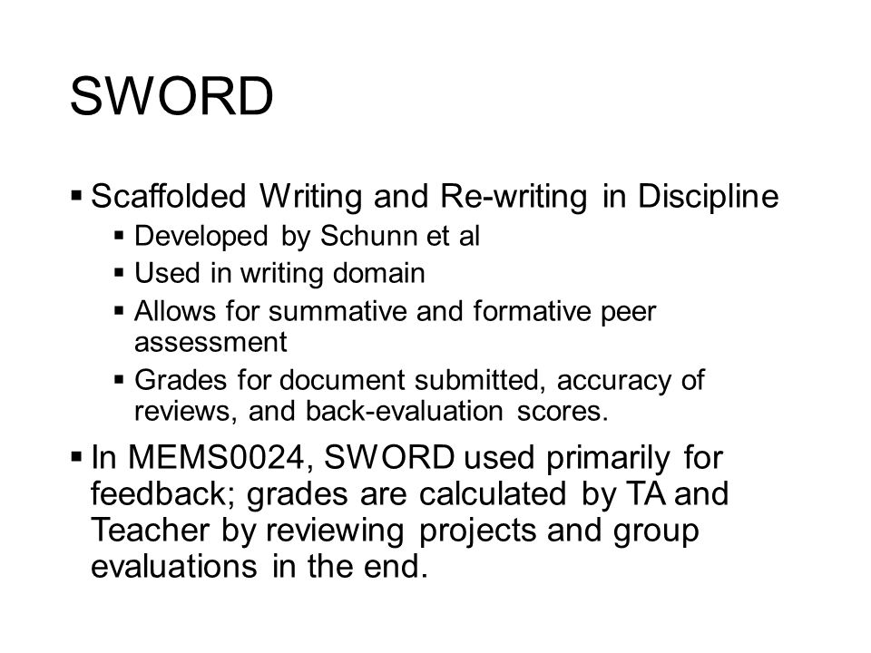 SWORD  Scaffolded Writing and Re-writing in Discipline  Developed by Schunn et al  Used in writing domain  Allows for summative and formative peer assessment  Grades for document submitted, accuracy of reviews, and back-evaluation scores.