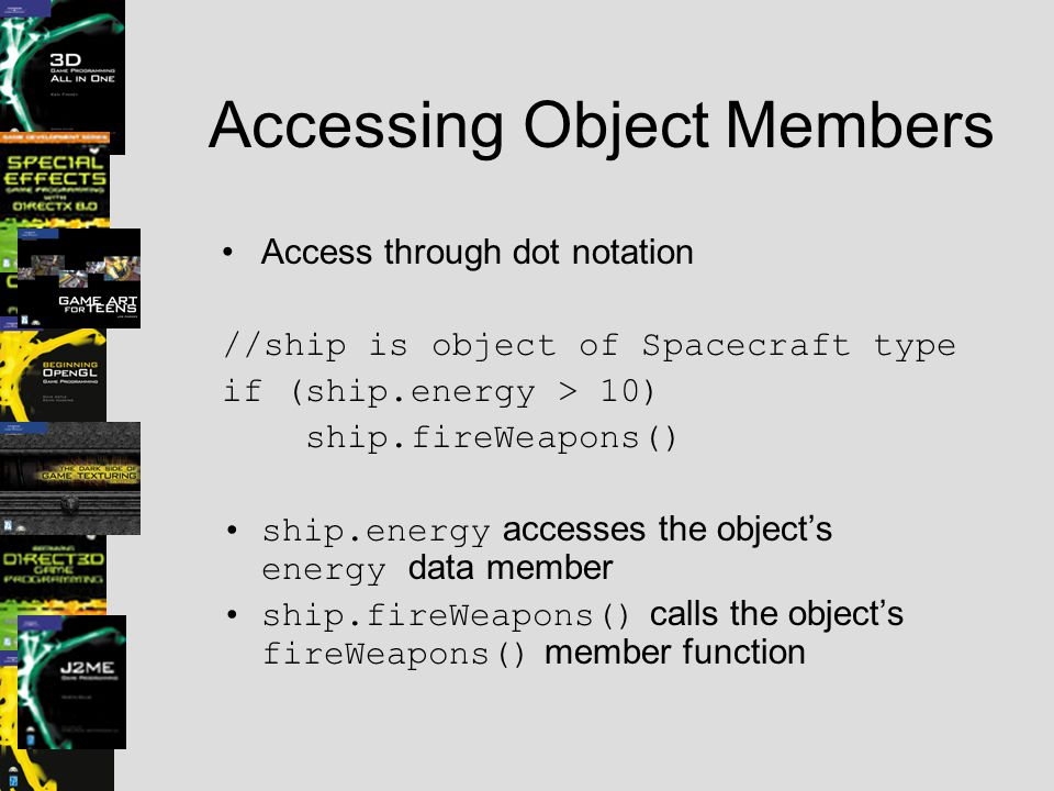 Accessing Object Members Access through dot notation //ship is object of Spacecraft type if (ship.energy > 10) ship.fireWeapons() ship.energy accesses the object's energy data member ship.fireWeapons() calls the object's fireWeapons() member function
