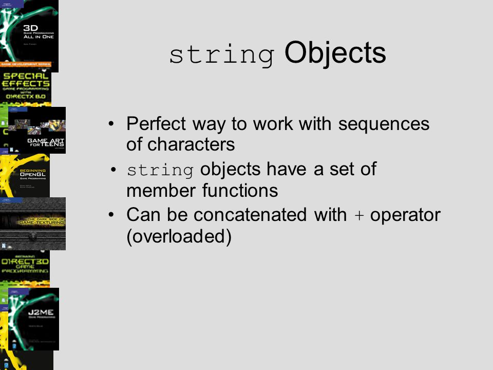 string Objects Perfect way to work with sequences of characters string objects have a set of member functions Can be concatenated with + operator (overloaded)