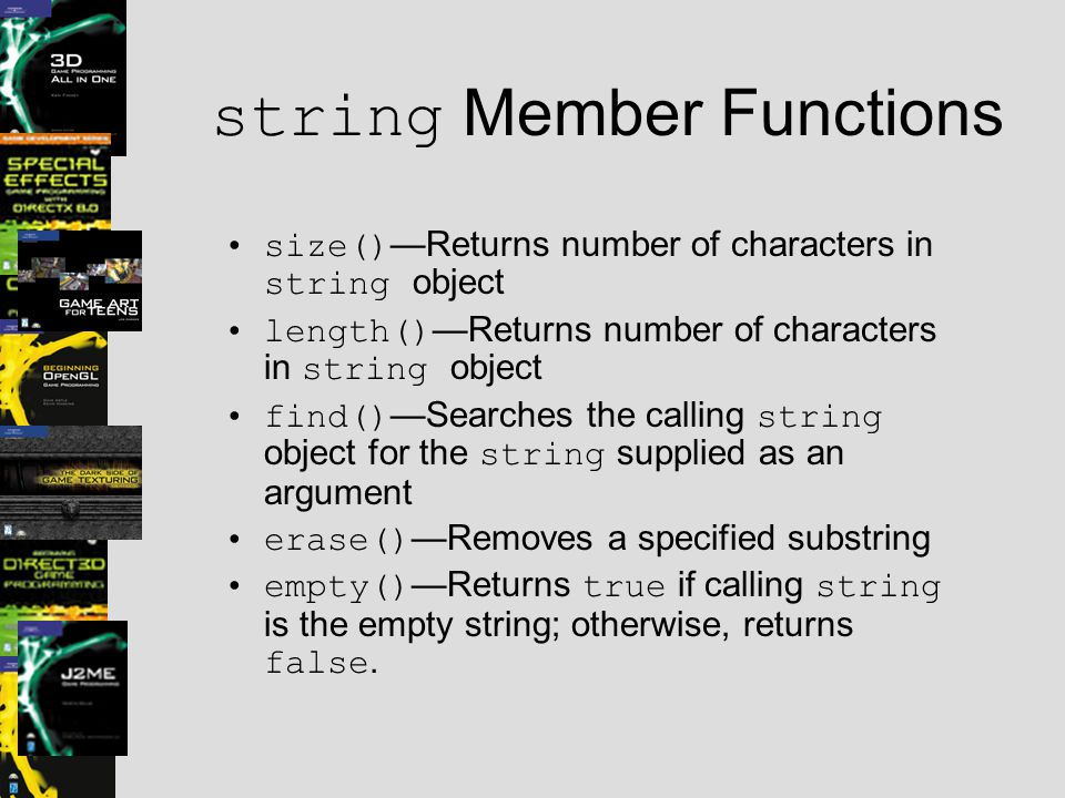 string Member Functions size() —Returns number of characters in string object length() —Returns number of characters in string object find() —Searches the calling string object for the string supplied as an argument erase() —Removes a specified substring empty() —Returns true if calling string is the empty string; otherwise, returns false.