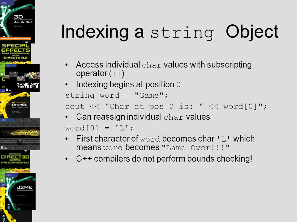 Indexing a string Object Access individual char values with subscripting operator ( [] ) Indexing begins at position 0 string word = Game ; cout << Char at pos 0 is: << word[0] ; Can reassign individual char values word[0] = L ; First character of word becomes char L which means word becomes Lame Over!!! C++ compilers do not perform bounds checking!