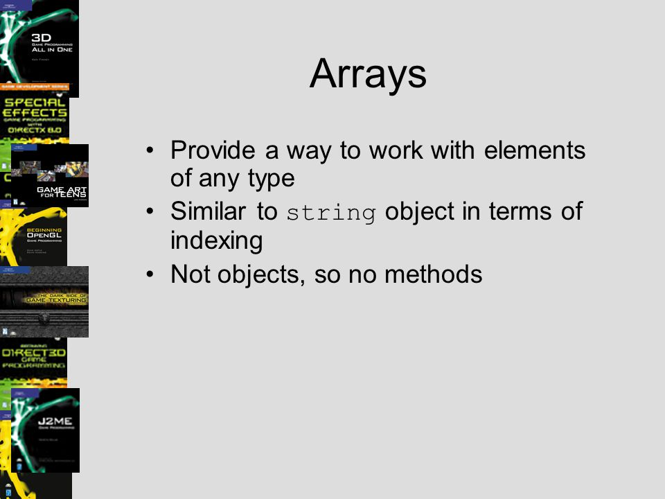 Arrays Provide a way to work with elements of any type Similar to string object in terms of indexing Not objects, so no methods
