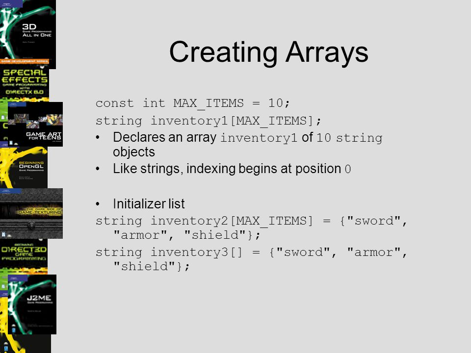Creating Arrays const int MAX_ITEMS = 10; string inventory1[MAX_ITEMS]; Declares an array inventory1 of 10 string objects Like strings, indexing begins at position 0 Initializer list string inventory2[MAX_ITEMS] = { sword , armor , shield }; string inventory3[] = { sword , armor , shield };