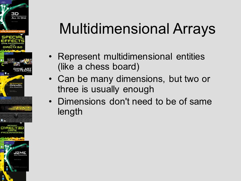 Multidimensional Arrays Represent multidimensional entities (like a chess board) Can be many dimensions, but two or three is usually enough Dimensions don t need to be of same length