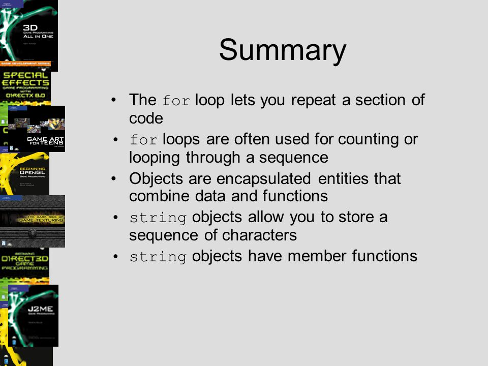 Summary The for loop lets you repeat a section of code for loops are often used for counting or looping through a sequence Objects are encapsulated entities that combine data and functions string objects allow you to store a sequence of characters string objects have member functions