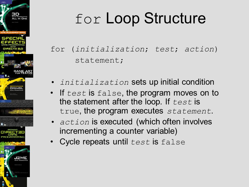 for Loop Structure for (initialization; test; action) statement; initialization sets up initial condition If test is false, the program moves on to the statement after the loop.