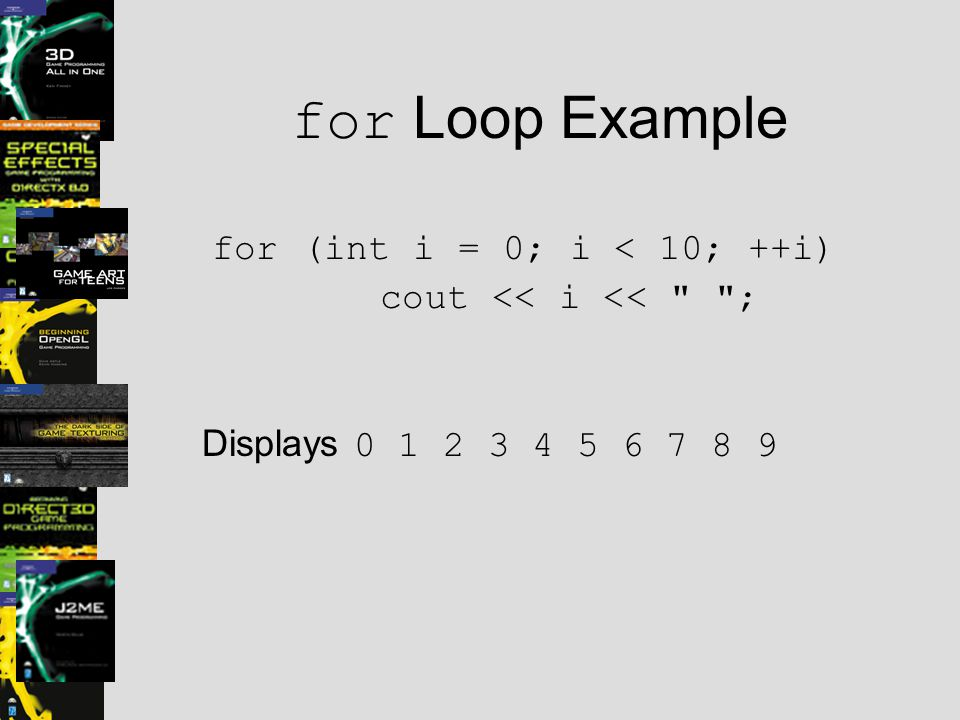 for Loop Example for (int i = 0; i < 10; ++i) cout << i << ; Displays 0 1 2 3 4 5 6 7 8 9