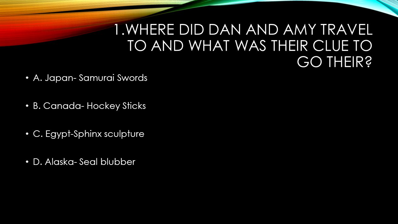 1.WHERE DID DAN AND AMY TRAVEL TO AND WHAT WAS THEIR CLUE TO GO THEIR? A. Japan- Samurai Swords B. Canada- Hockey Sticks C. Egypt-Sphinx sculpture D.