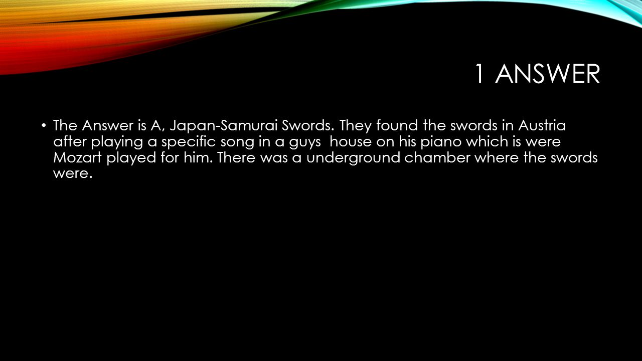 1 ANSWER The Answer is A, Japan-Samurai Swords. They found the swords in Austria after playing a specific song in a guys house on his piano which is w